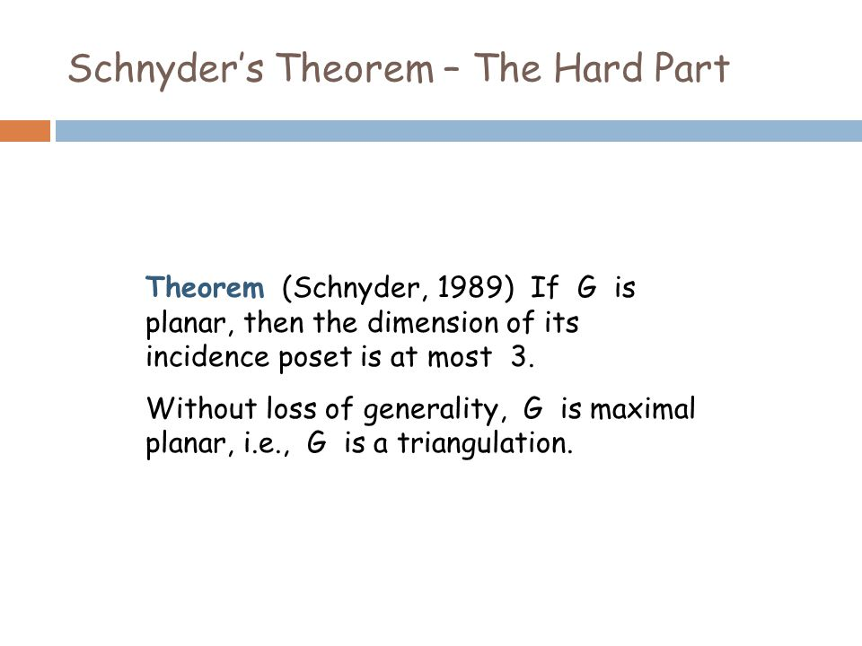 Schnyder's Theorem – The Hard Part Theorem (Schnyder, 1989) If G is planar, then the dimension of its incidence poset is at most 3.