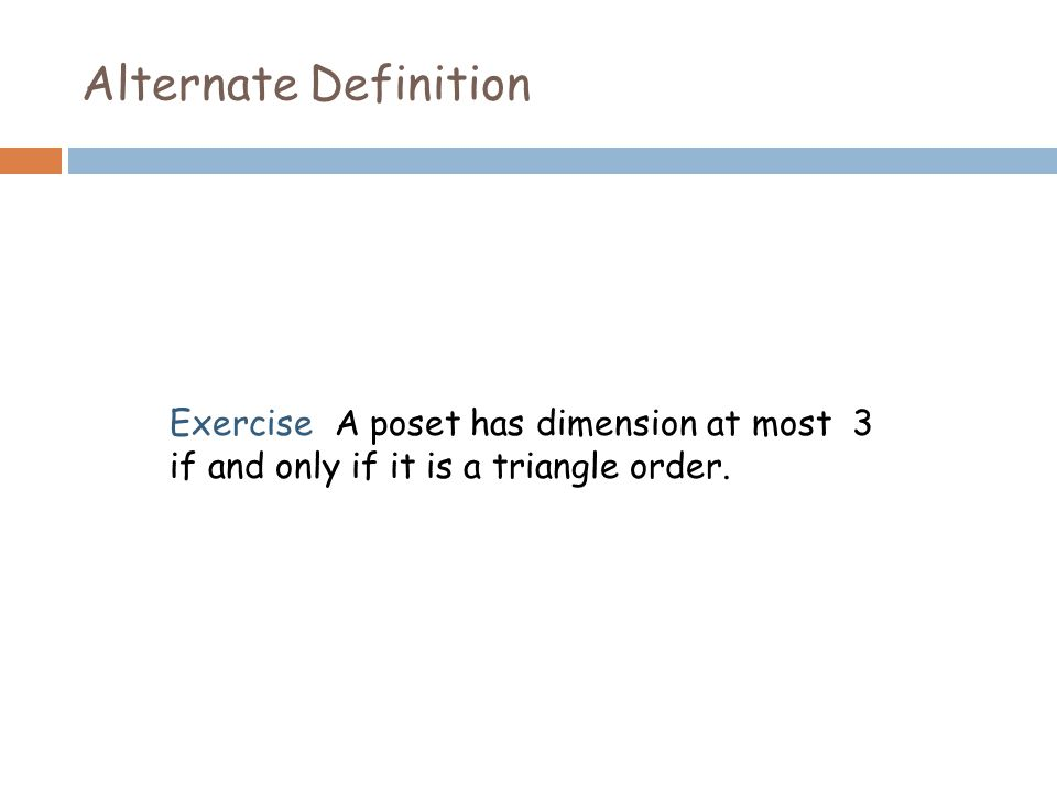 Alternate Definition Exercise A poset has dimension at most 3 if and only if it is a triangle order.
