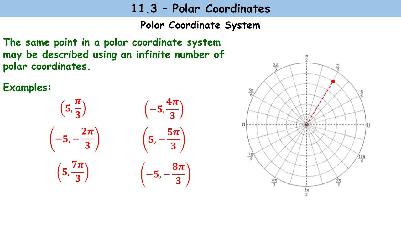 11.3 – Polar Coordinates Polar Coordinate System Examples:  The same point in a polar coordinate system may be described using an infinite number of polar coordinates.