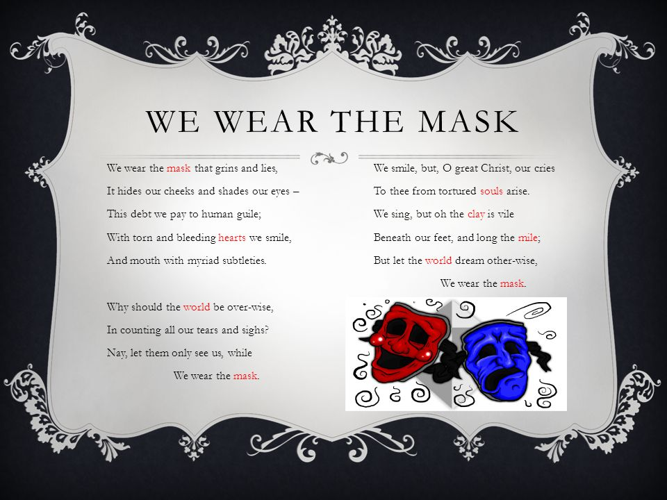 WE WEAR THE MASK We wear the mask that grins and lies,We smile, but, O great Christ, our cries It hides our cheeks and shades our eyes –To thee from t