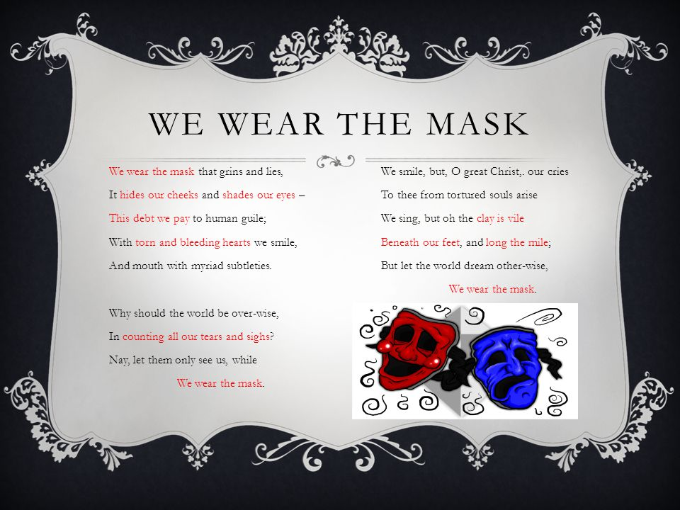 WE WEAR THE MASK We wear the mask that grins and lies,We smile, but, O great Christ,. our cries It hides our cheeks and shades our eyes –To thee from