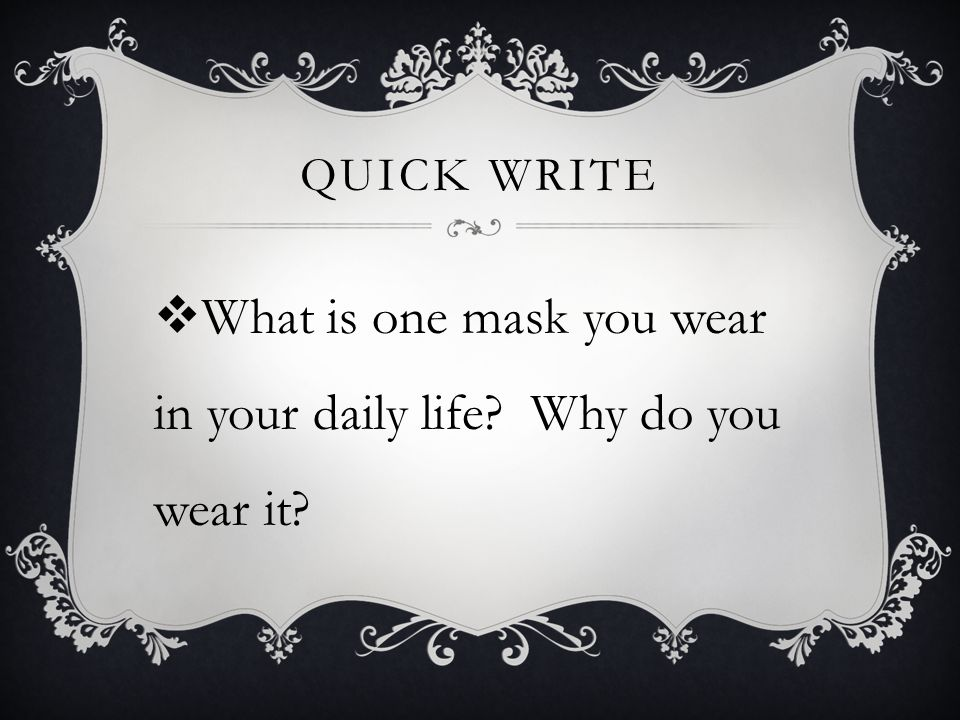 QUICK WRITE  What is one mask you wear in your daily life? Why do you wear it?