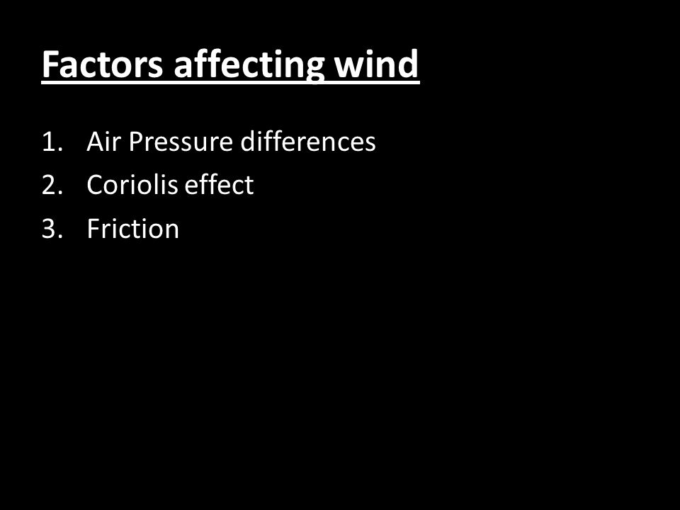 Factors affecting wind 1.Air Pressure differences 2.Coriolis effect 3.Friction
