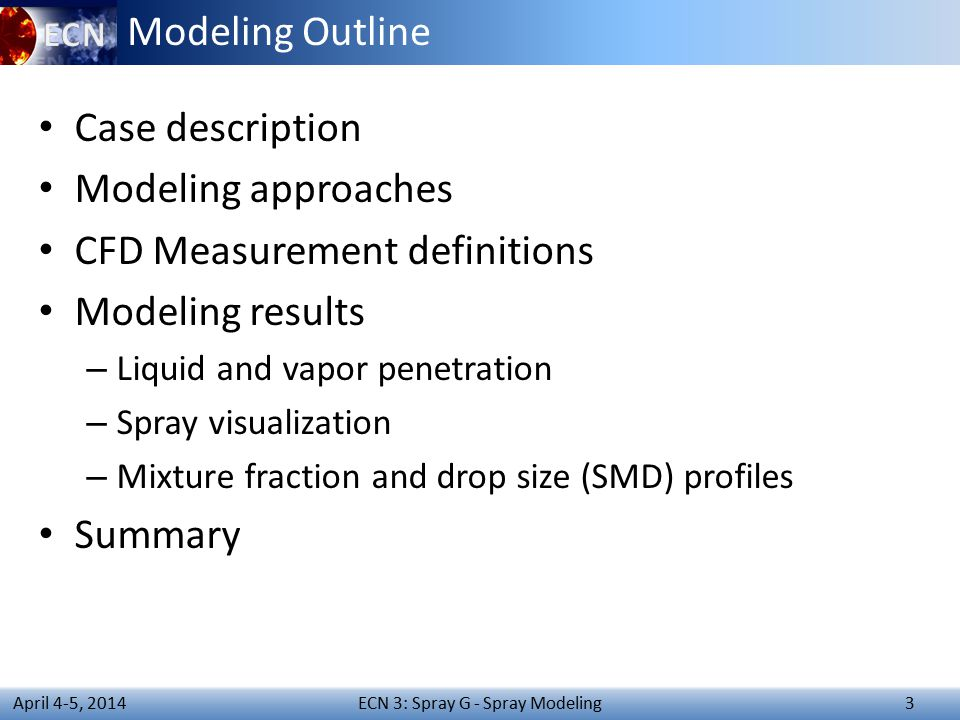 ECN 3: Spray G - Spray Modeling 3 April 4-5, 2014 Modeling Outline Case description Modeling approaches CFD Measurement definitions Modeling results – Liquid and vapor penetration – Spray visualization – Mixture fraction and drop size (SMD) profiles Summary