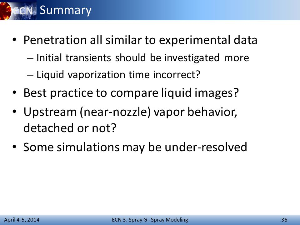 ECN 3: Spray G - Spray Modeling 36 April 4-5, 2014 Summary Penetration all similar to experimental data – Initial transients should be investigated more – Liquid vaporization time incorrect.