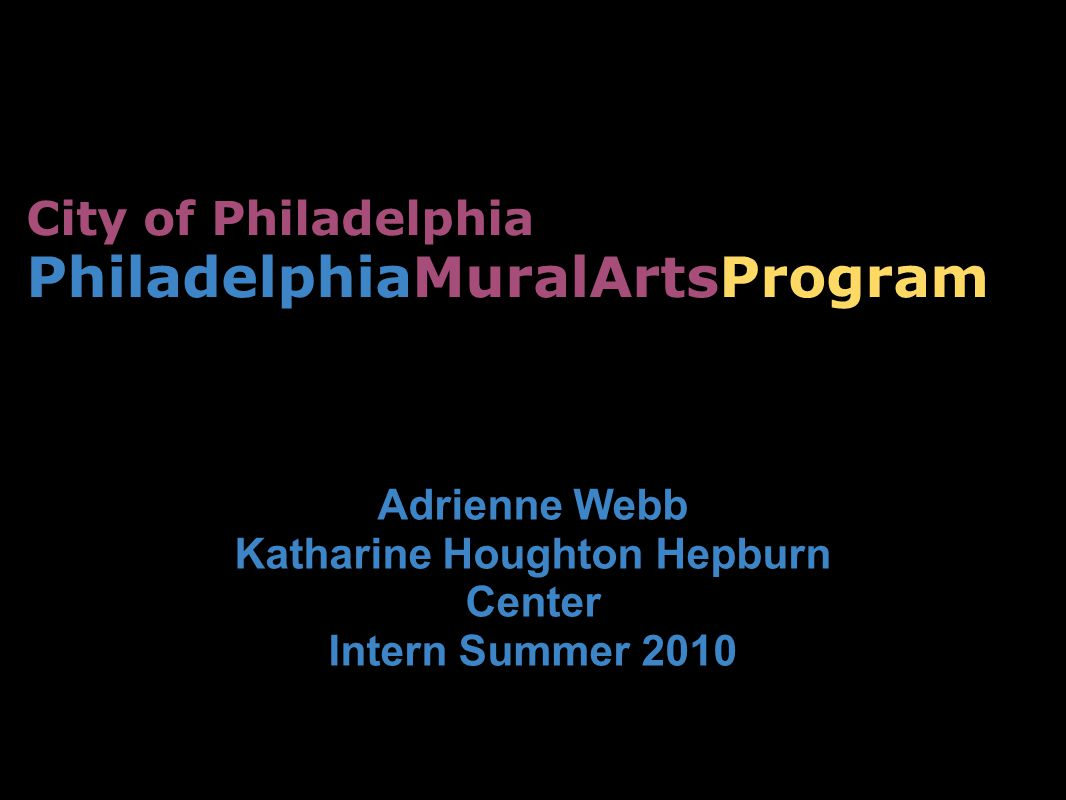 City of Philadelphia PhiladelphiaMuralArtsProgram Adrienne Webb Katharine Houghton Hepburn Center Intern Summer 2010