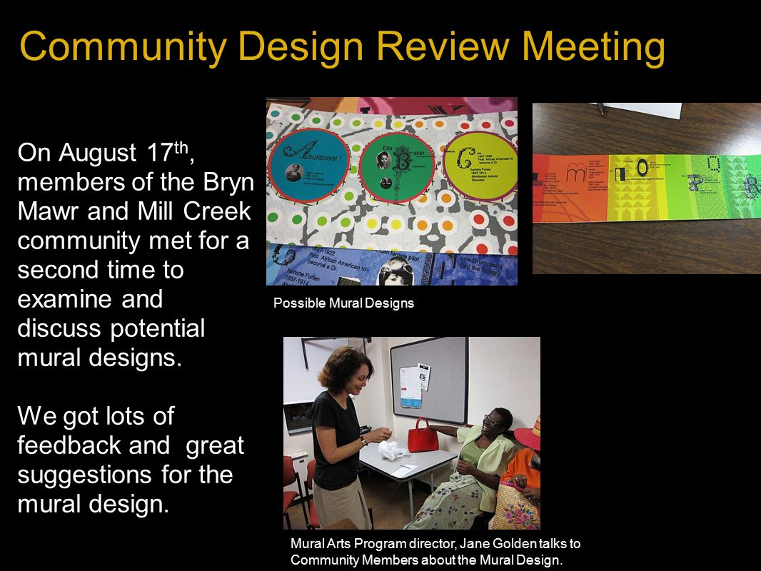 Community Design Review Meeting On August 17 th, members of the Bryn Mawr and Mill Creek community met for a second time to examine and discuss potential mural designs.
