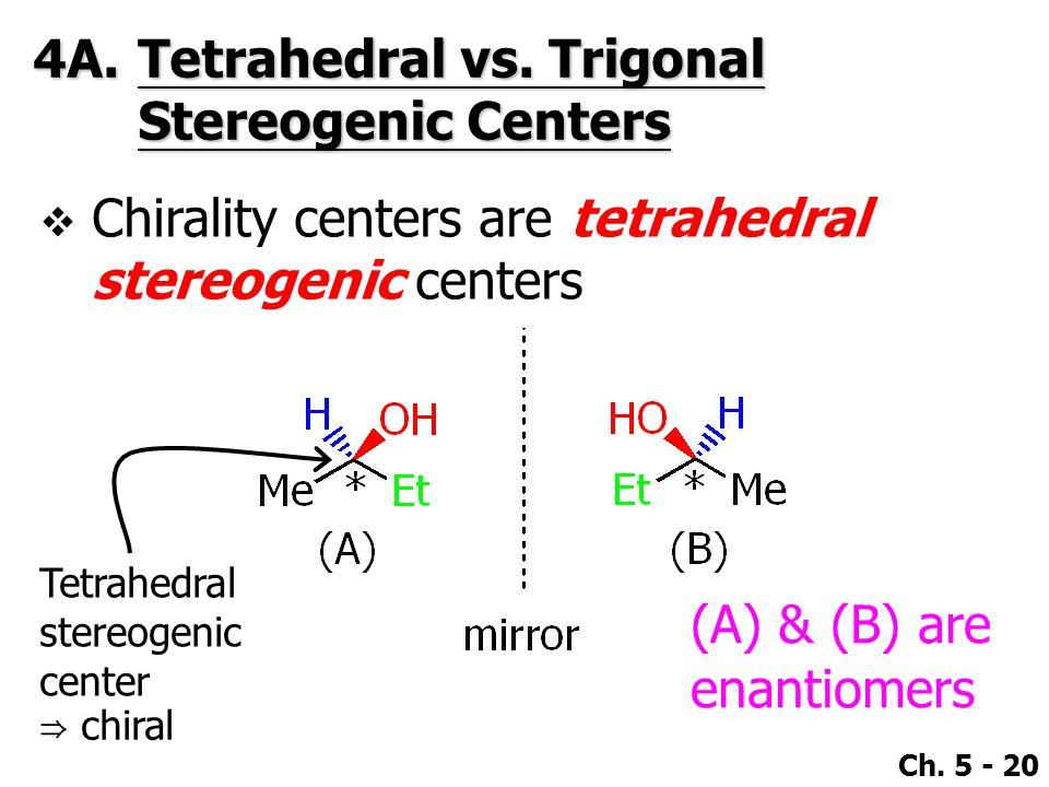 Ch. 5 - 20 4A.Tetrahedral vs. Trigonal Stereogenic Centers  Chirality centers are tetrahedral stereogenic centers Tetrahedral stereogenic center ⇒ ch