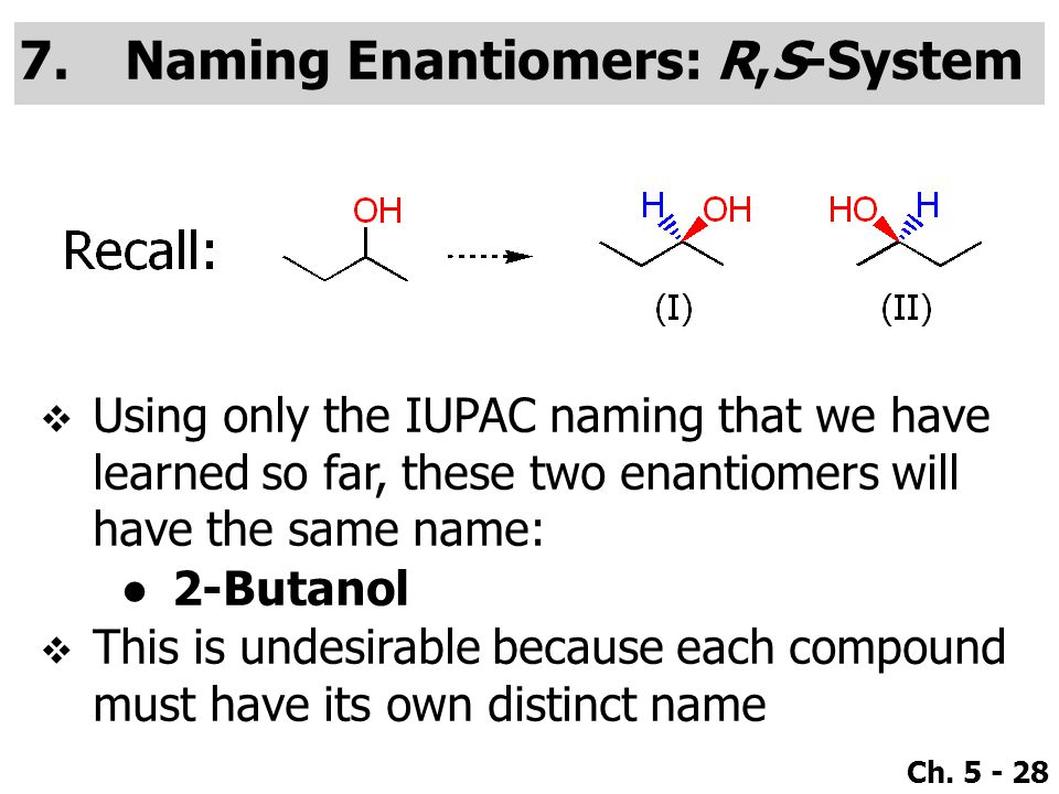 Ch. 5 - 28 7.Naming Enantiomers: R,S-System  Using only the IUPAC naming that we have learned so far, these two enantiomers will have the same name: