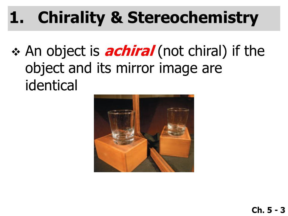 Ch. 5 - 3 1.Chirality & Stereochemistry  An object is achiral (not chiral) if the object and its mirror image are identical