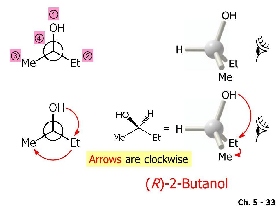 Ch. 5 - 33 ① ④ ②③ OH Et Me H OH Et Me H Arrows are clockwise (R)-2-Butanol
