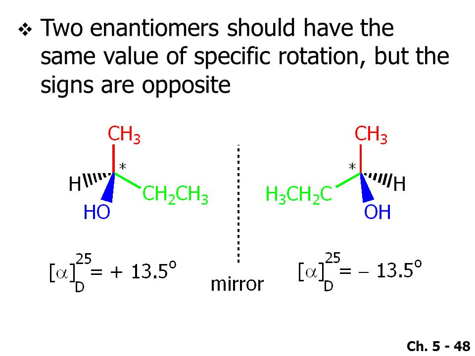 Ch. 5 - 48  Two enantiomers should have the same value of specific rotation, but the signs are opposite