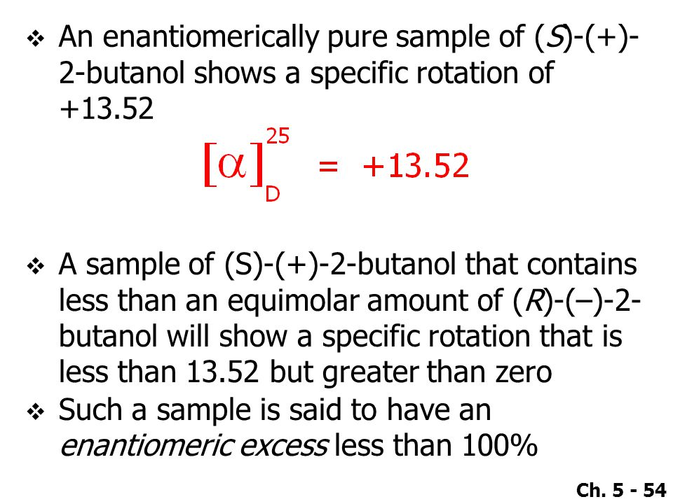 Ch. 5 - 54  An enantiomerically pure sample of (S)-(+)- 2-butanol shows a specific rotation of +13.52  A sample of (S)-(+)-2-butanol that contains l