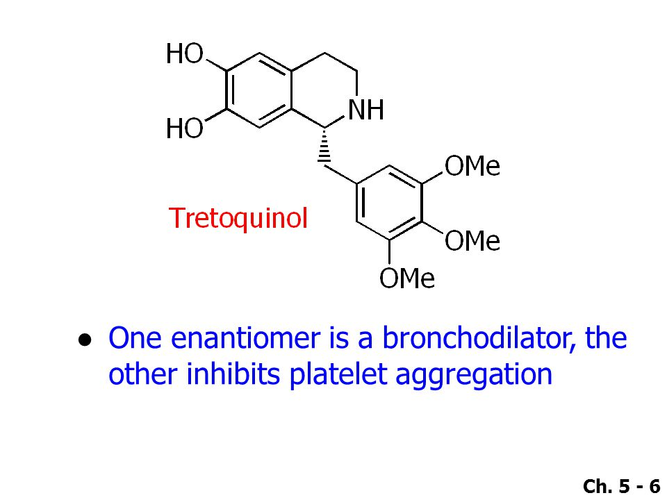 Ch. 5 - 6 ●One enantiomer is a bronchodilator, the other inhibits platelet aggregation