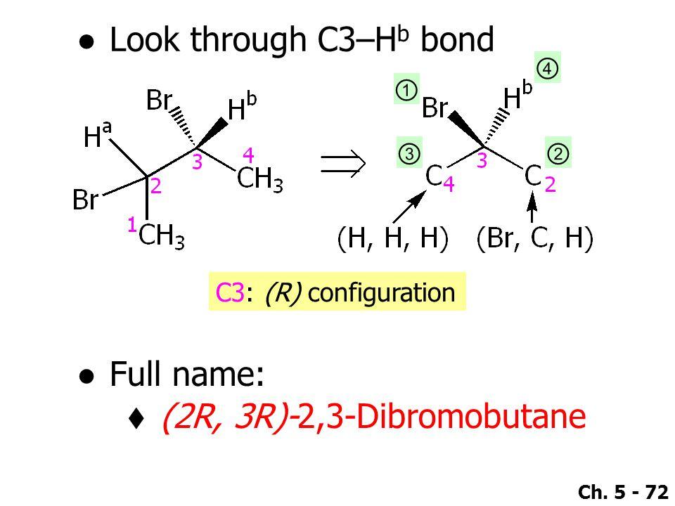Ch. 5 - 72 ●Look through C3–H b bond ① ④ ②③ C3: (R) configuration ●Full name:  (2R, 3R)-2,3-Dibromobutane
