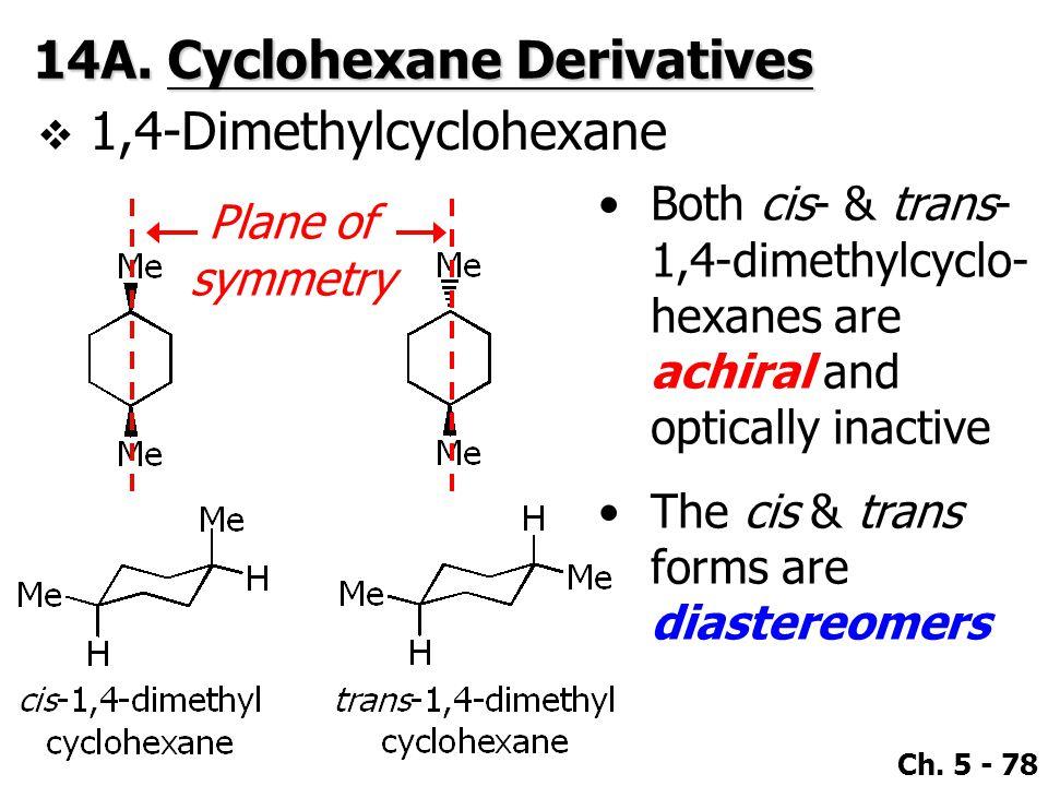 Ch. 5 - 78 14A. Cyclohexane Derivatives  1,4-Dimethylcyclohexane Plane of symmetry Both cis- & trans- 1,4-dimethylcyclo- hexanes are achiral and opti