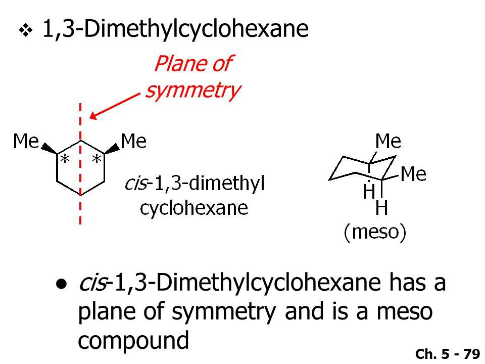 Ch. 5 - 79  1,3-Dimethylcyclohexane Plane of symmetry ●cis-1,3-Dimethylcyclohexane has a plane of symmetry and is a meso compound