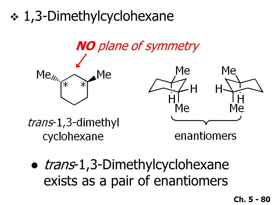 Ch. 5 - 80  1,3-Dimethylcyclohexane NO plane of symmetry ●trans-1,3-Dimethylcyclohexane exists as a pair of enantiomers