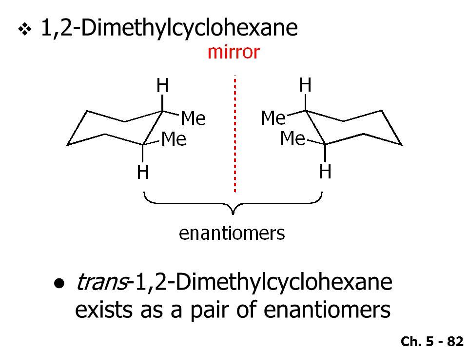 Ch. 5 - 82  1,2-Dimethylcyclohexane ●trans-1,2-Dimethylcyclohexane exists as a pair of enantiomers