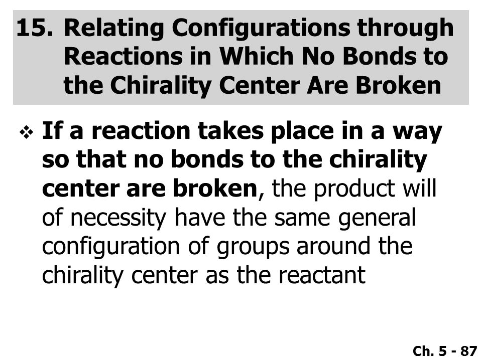 Ch. 5 - 87 15.Relating Configurations through Reactions in Which No Bonds to the Chirality Center Are Broken  If a reaction takes place in a way so t