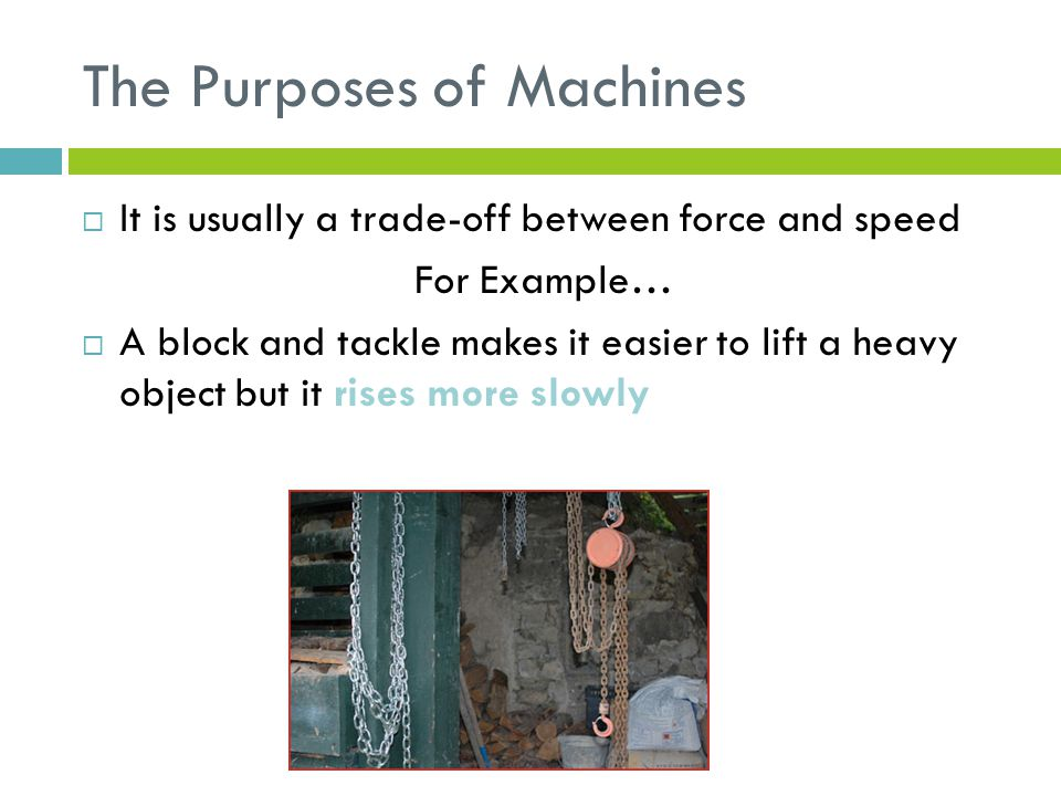 The Purposes of Machines  It is usually a trade-off between force and speed For Example…  A block and tackle makes it easier to lift a heavy object but it rises more slowly