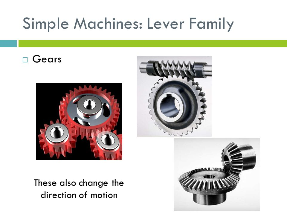 Simple Machines: Lever Family  Gears These also change the direction of motion
