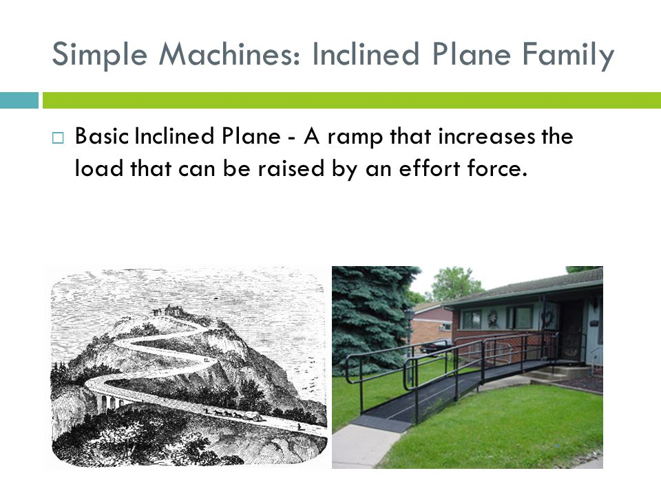 Simple Machines: Inclined Plane Family  Basic Inclined Plane - A ramp that increases the load that can be raised by an effort force.