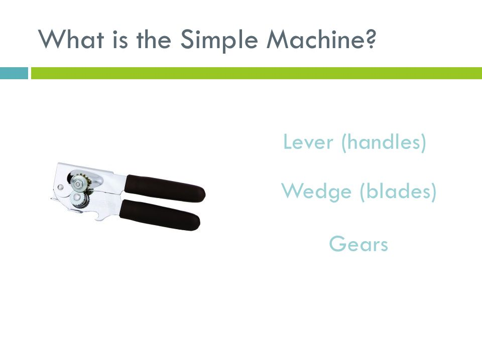 What is the Simple Machine? Lever (handles) Wedge (blades) Gears