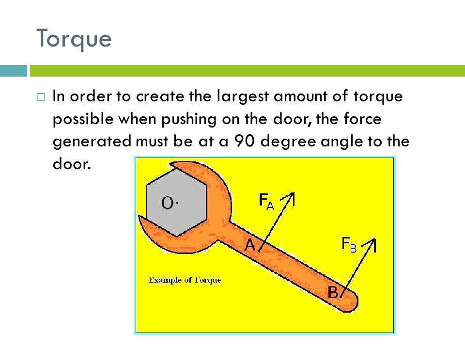 Torque  In order to create the largest amount of torque possible when pushing on the door, the force generated must be at a 90 degree angle to the door.