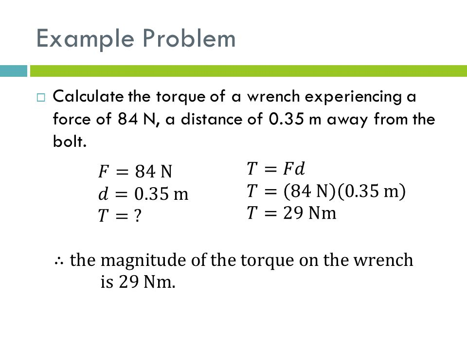 Example Problem  Calculate the torque of a wrench experiencing a force of 84 N, a distance of 0.35 m away from the bolt.