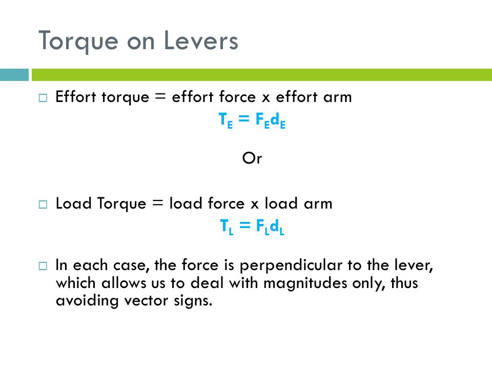 Torque on Levers  Effort torque = effort force x effort arm T E = F E d E Or  Load Torque = load force x load arm T L = F L d L  In each case, the force is perpendicular to the lever, which allows us to deal with magnitudes only, thus avoiding vector signs.