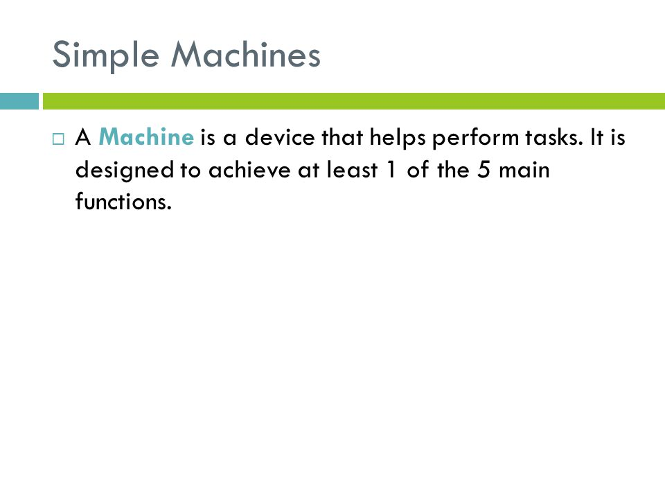 Simple Machines  A Machine is a device that helps perform tasks.