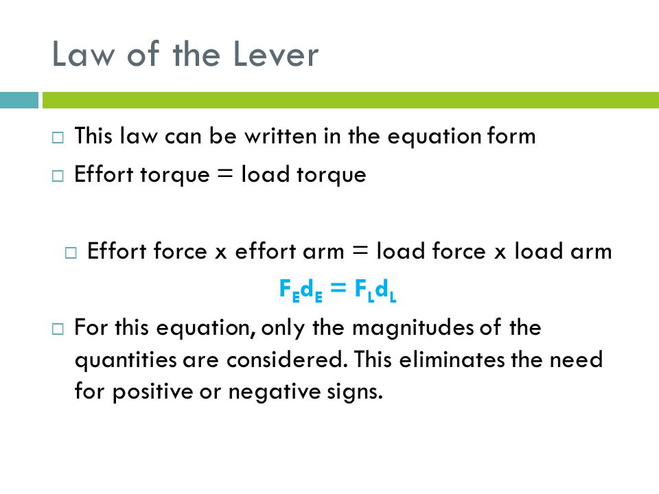 Law of the Lever  This law can be written in the equation form  Effort torque = load torque  Effort force x effort arm = load force x load arm F E d E = F L d L  For this equation, only the magnitudes of the quantities are considered.
