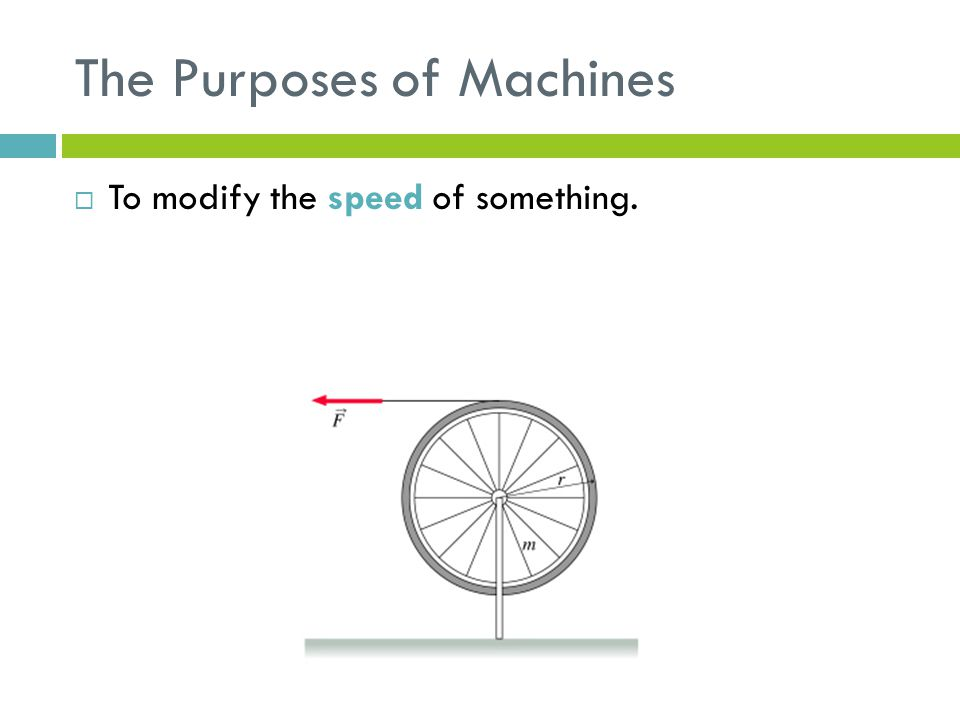 The Purposes of Machines  To modify the speed of something.
