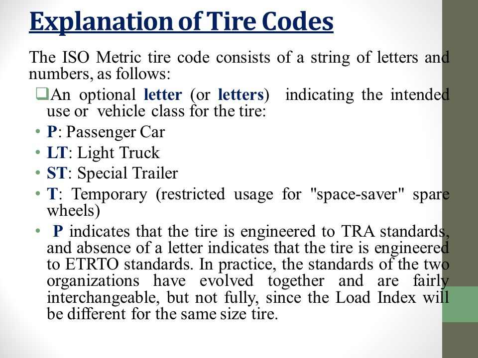 The ISO Metric tire code consists of a string of letters and numbers, as follows:  An optional letter (or letters) indicating the intended use or vehicle class for the tire: P: Passenger Car LT: Light Truck ST: Special Trailer T: Temporary (restricted usage for space-saver spare wheels) P indicates that the tire is engineered to TRA standards, and absence of a letter indicates that the tire is engineered to ETRTO standards.