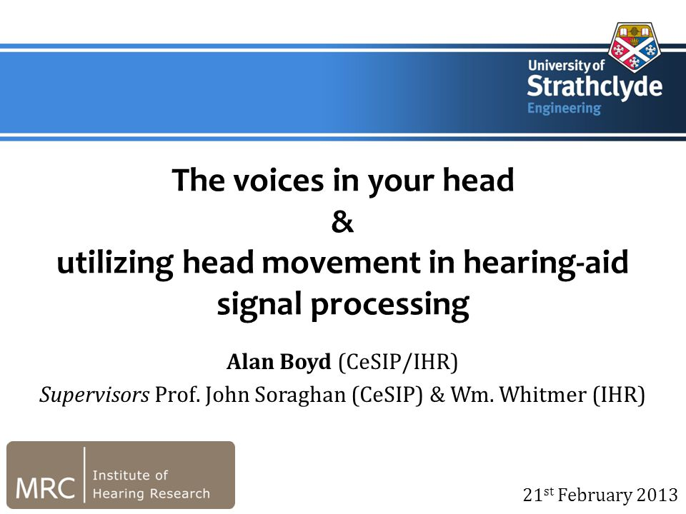 21 st February 2013 The voices in your head & utilizing head movement in hearing-aid signal processing Alan Boyd (CeSIP/IHR) Supervisors Prof.
