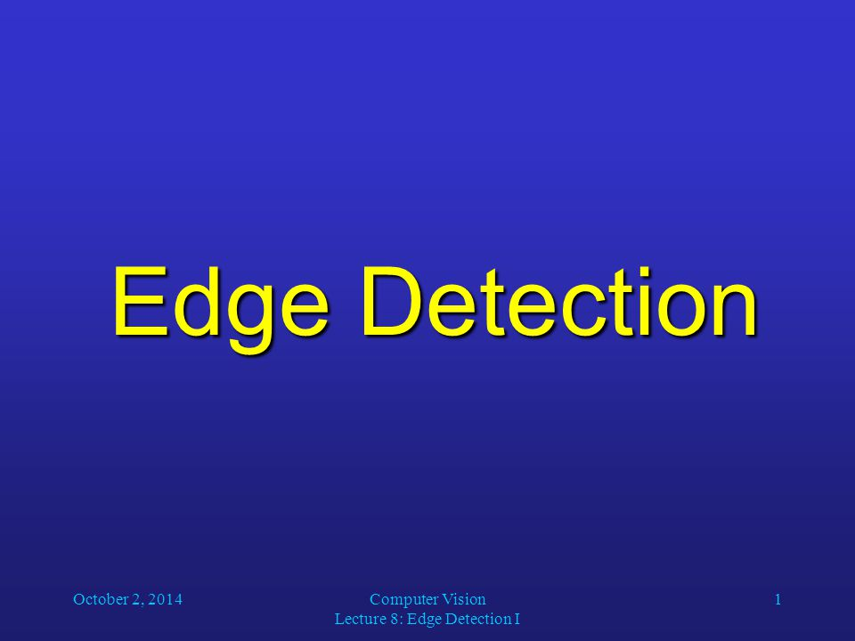 October 2, 2014Computer Vision Lecture 8: Edge Detection I 1 Edge Detection