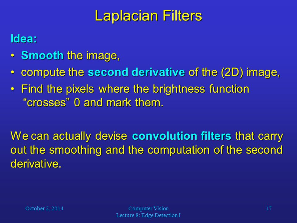 October 2, 2014Computer Vision Lecture 8: Edge Detection I 17 Laplacian Filters Idea: Smooth the image, Smooth the image, compute the second derivative of the (2D) image, compute the second derivative of the (2D) image, Find the pixels where the brightness function crosses 0 and mark them.