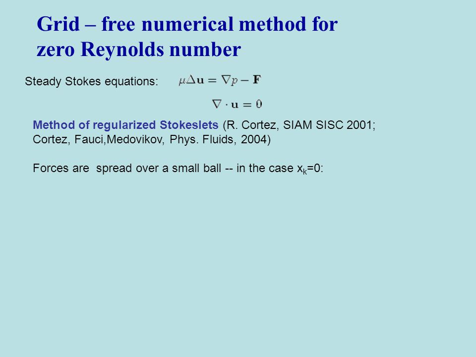 Grid – free numerical method for zero Reynolds number Steady Stokes equations: Method of regularized Stokeslets (R. Cortez, SIAM SISC 2001; Cortez, Fa
