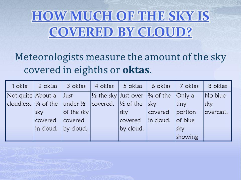 Meteorologists measure the amount of the sky covered in eighths or oktas. 1 okta2 oktas3 oktas4 oktas5 oktas6 oktas7 oktas8 oktas Not quite cloudless.