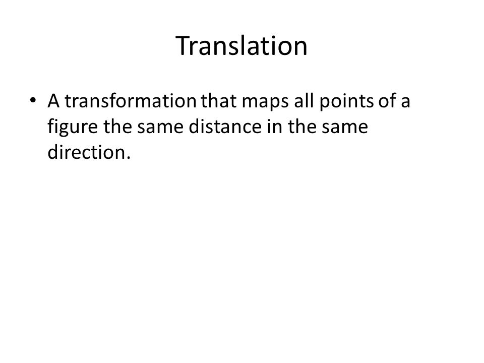 Translation A transformation that maps all points of a figure the same distance in the same direction.