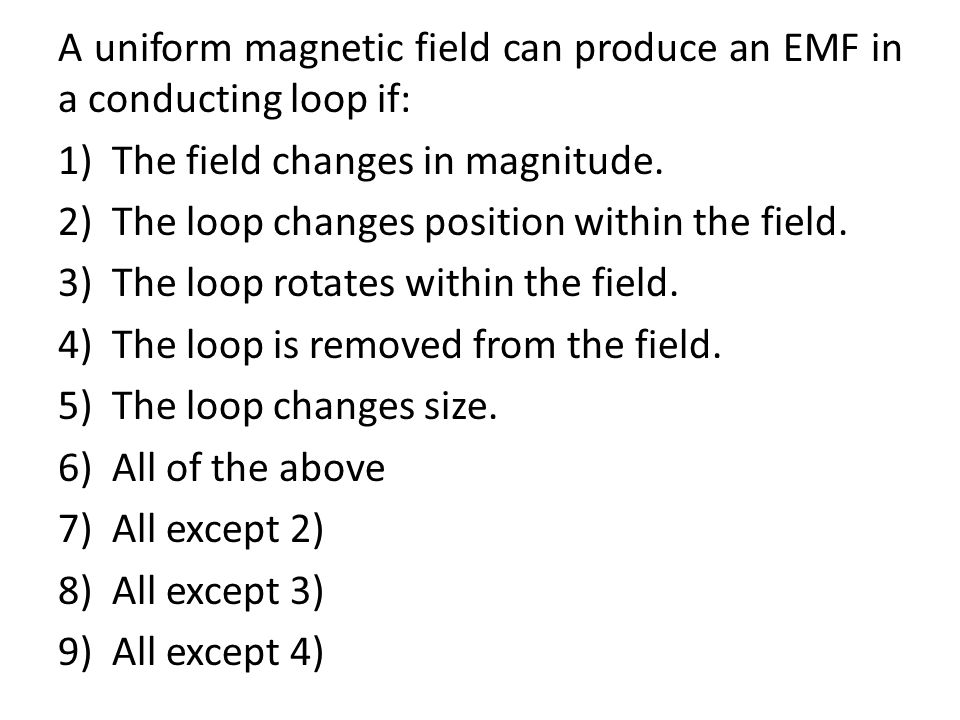 A uniform magnetic field can produce an EMF in a conducting loop if: 1)The field changes in magnitude. 2)The loop changes position within the field. 3