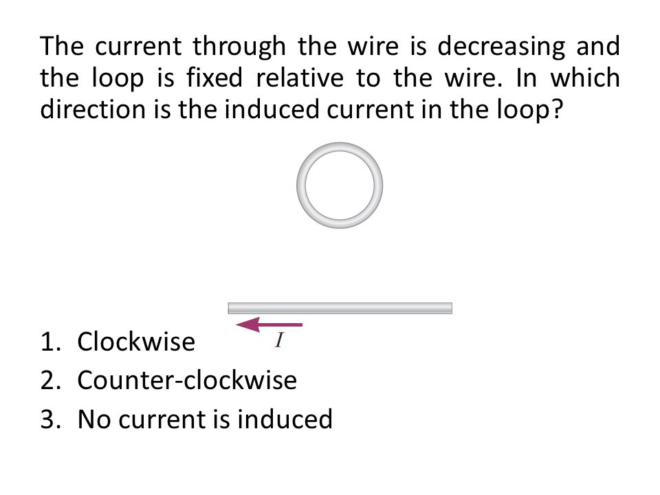 The current through the wire is decreasing and the loop is fixed relative to the wire. In which direction is the induced current in the loop? 1.Clockw
