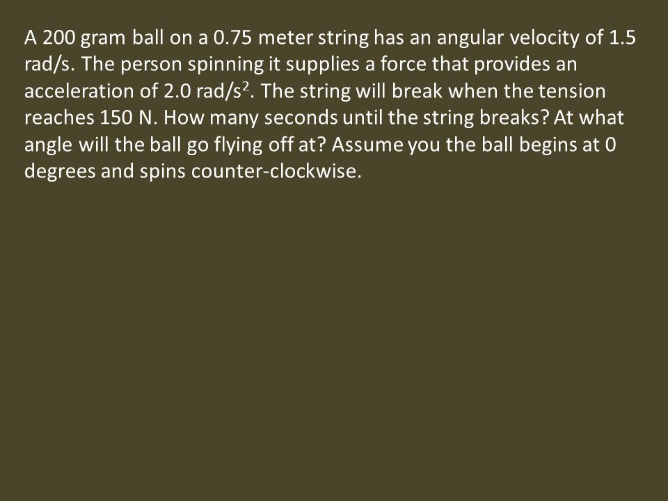 A 200 gram ball on a 0.75 meter string has an angular velocity of 1.5 rad/s.