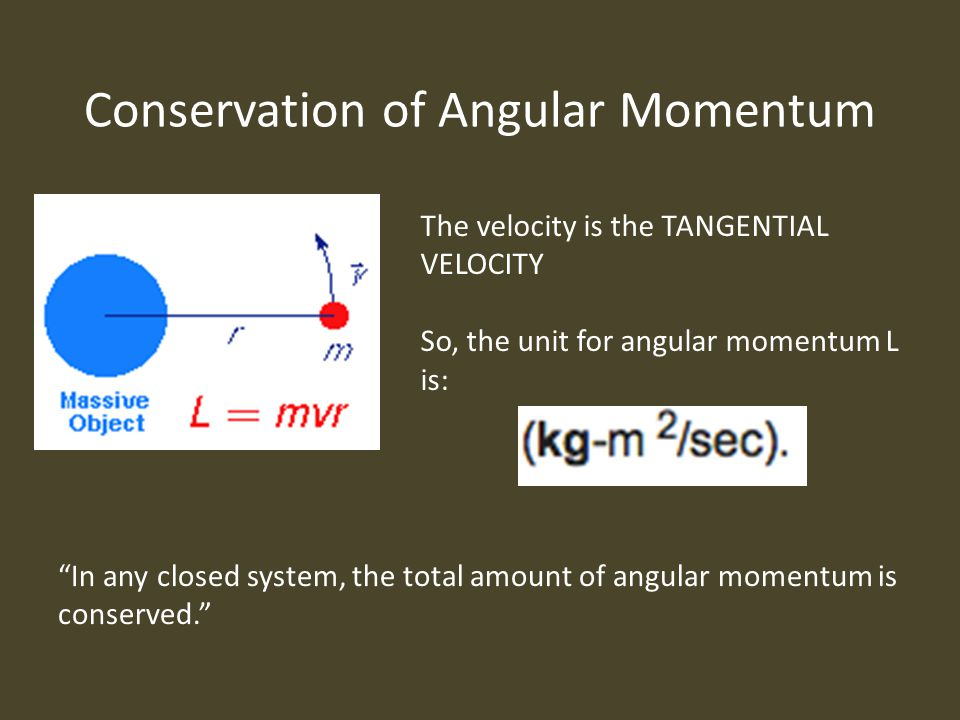 Conservation of Angular Momentum The velocity is the TANGENTIAL VELOCITY So, the unit for angular momentum L is: In any closed system, the total amount of angular momentum is conserved.