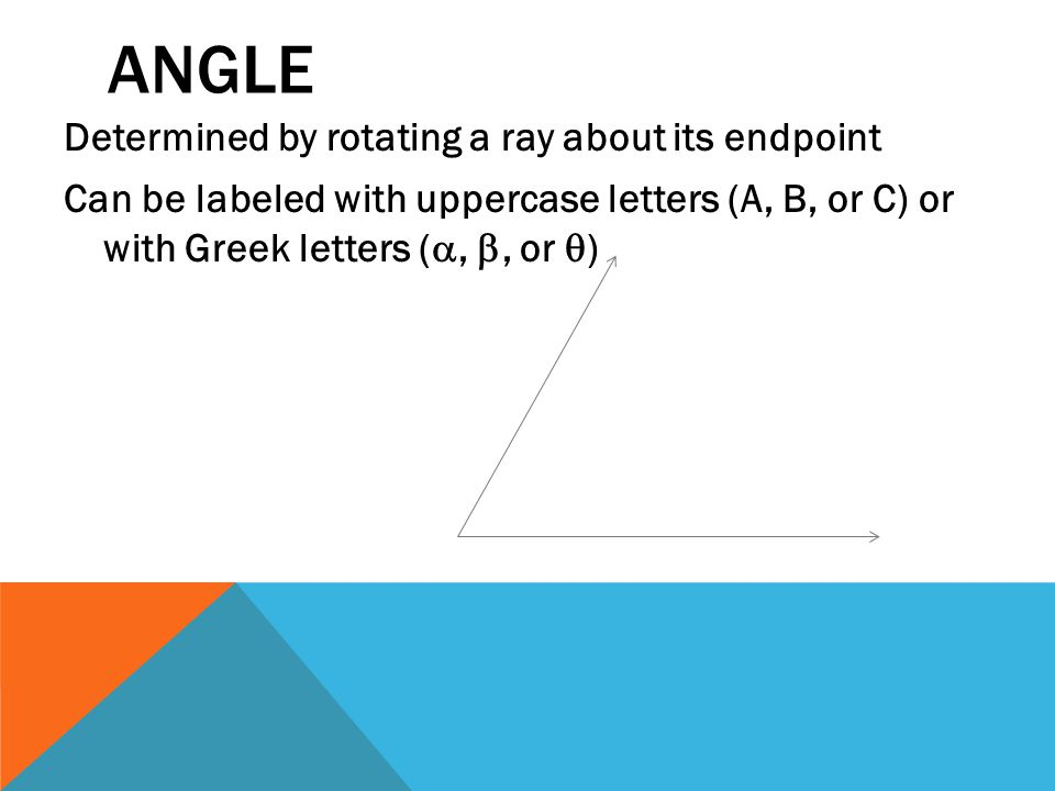 ANGLE Determined by rotating a ray about its endpoint Can be labeled with uppercase letters (A, B, or C) or with Greek letters ( , , or  )