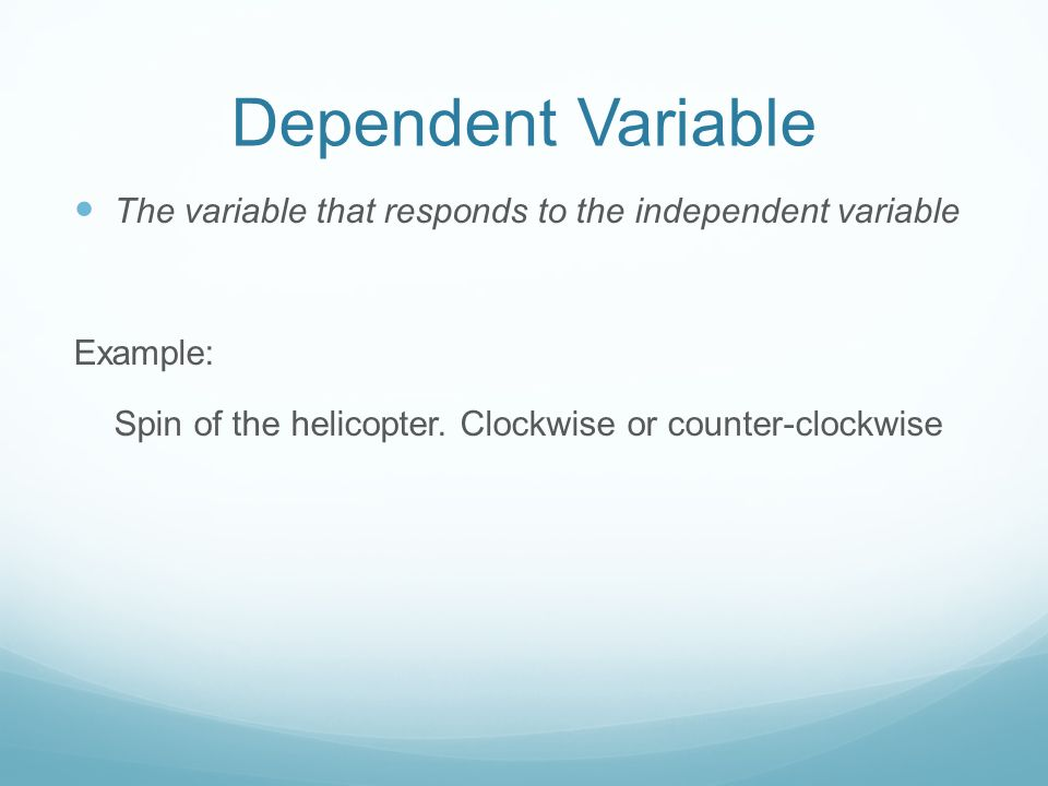 Dependent Variable The variable that responds to the independent variable Example: Spin of the helicopter.