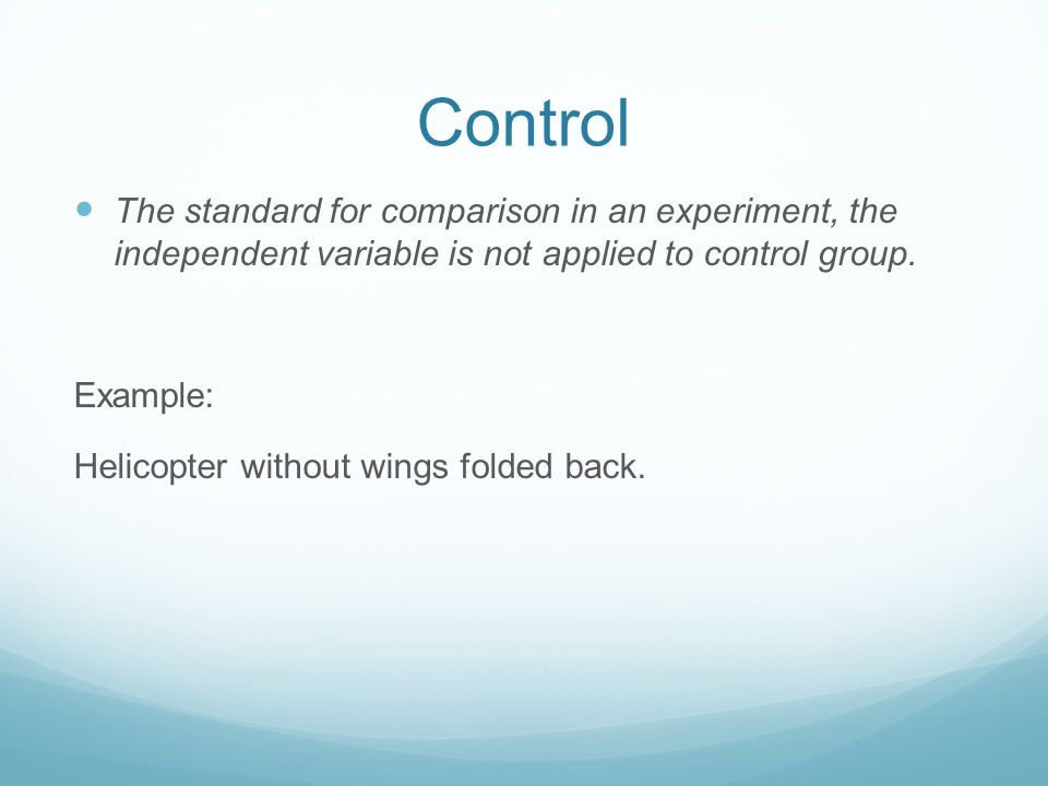 Control The standard for comparison in an experiment, the independent variable is not applied to control group.