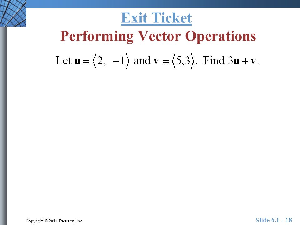 Copyright © 2011 Pearson, Inc. Slide 6.1 - 18 Exit Ticket Performing Vector Operations