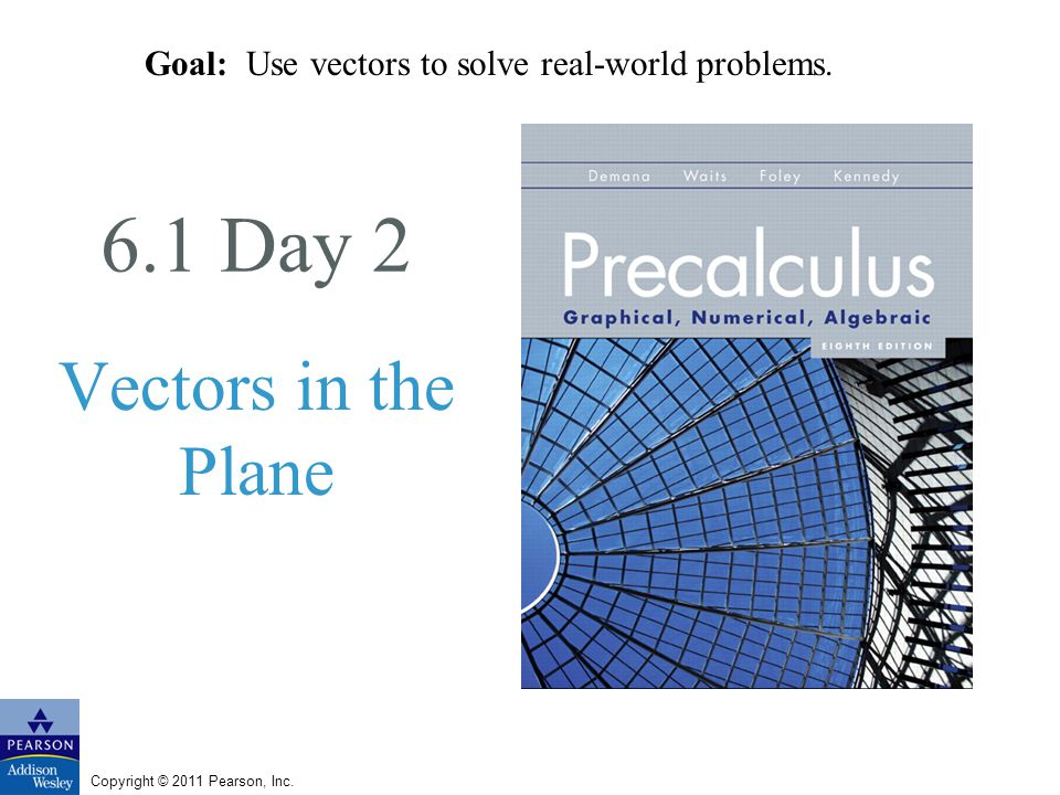Copyright © 2011 Pearson, Inc. 6.1 Day 2 Vectors in the Plane Goal: Use vectors to solve real-world problems.